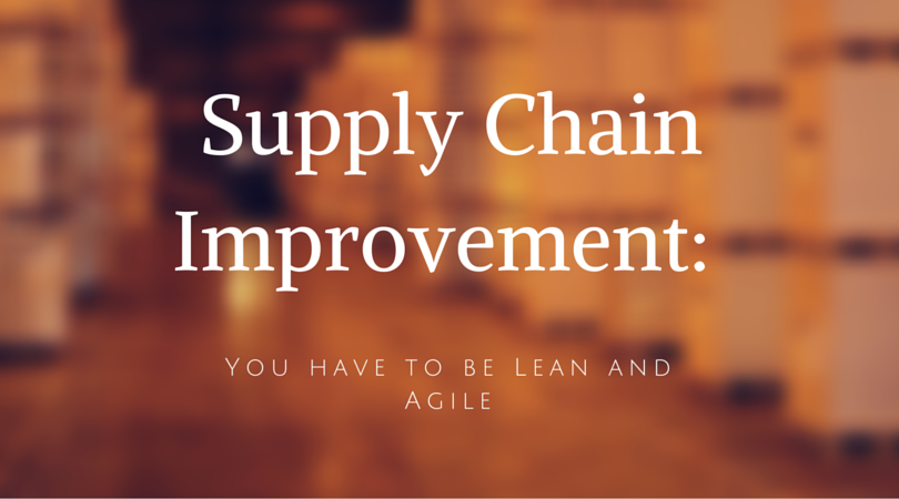 Supply Chain Improvement: You have to be Lean and Agile
